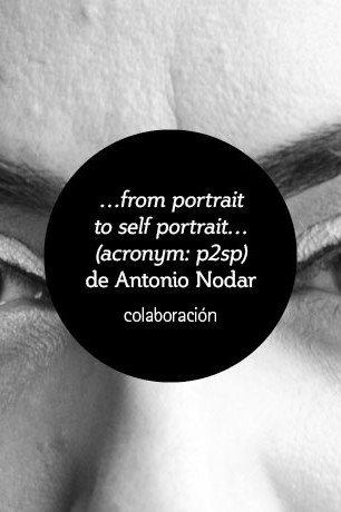 …from portrait  to self portrait…  (acronym: p2sp)  de Antonio Nodar colaboración